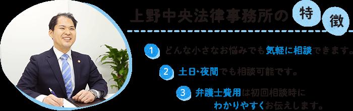 上野中央法律事務所の特徴 1,どんな小さなお悩みでも気軽に相談できます。2,土日・夜間でも相談可能です。3,弁護士費用は初回相談時にわかりやすくお伝えします。